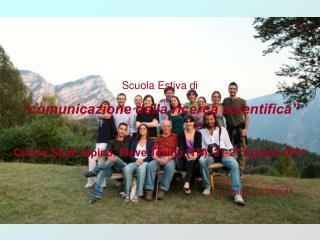 """Scuola Estiva di  """"comunicazione della ricerca scientifica"""" Centro Studi Alpino, Pieve Tesino (TN), 21-27 Agosto 2011"""