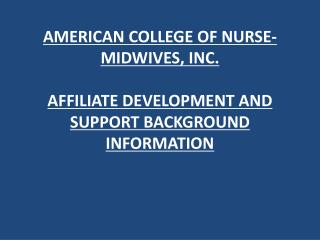 AMERICAN COLLEGE OF NURSE-MIDWIVES, INC. AFFILIATE DEVELOPMENT AND SUPPORT BACKGROUND INFORMATION