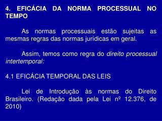 4. EFICÁCIA DA NORMA PROCESSUAL NO TEMPO As normas processuais estão sujeitas as mesmas regras das normas jurídicas em