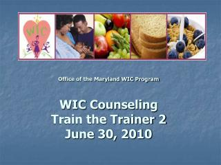 Office of the Maryland WIC Program  WIC Counseling Train the Trainer 2  June 30, 2010