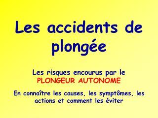 Les accidents de plongée Les risques encourus par le  PLONGEUR AUTONOME En connaître les causes, les symptômes, les act