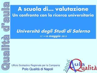 A scuola di… valutazione Un confronto con la ricerca universitaria Università degli Studi di Salerno  17 –18 maggio 201