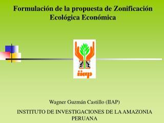 Wagner Guzmán Castillo (IIAP) INSTITUTO DE INVESTIGACIONES DE LA AMAZONIA PERUANA