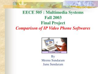 EECE 505 : Multimedia Systems Fall 2003 Final Project Comparison of IP Video Phone Softwares By Meenu Sundaram Janu Sun