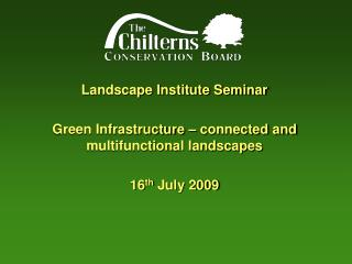 Landscape Institute Seminar Green Infrastructure – connected and multifunctional landscapes 16 th  July 2009