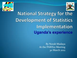 National Strategy for the Development of Statistics Implementation Uganda's experience
