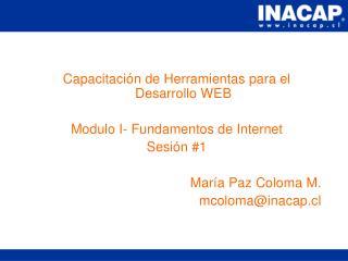 Capacitación de Herramientas para el Desarrollo WEB Modulo I- Fundamentos de Internet Sesión #1 María Paz Coloma M. mco