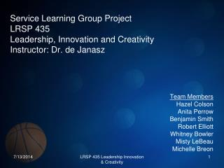Service Learning Group Project  LRSP 435 Leadership, Innovation and Creativity Instructor: Dr. de Janasz