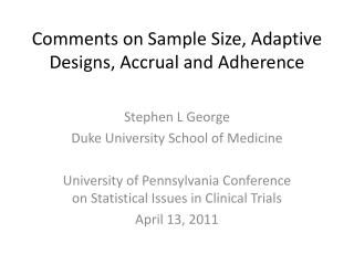 Comments on Sample Size, Adaptive Designs, Accrual and Adherence