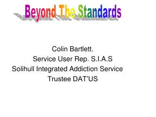 Colin Bartlett.  Service User Rep. S.I.A.S Solihull Integrated Addiction Service Trustee DAT'US