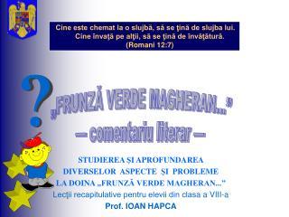 """STUDIEREA  Ş I APROFUNDAREA  DIVERSELOR  ASPECTE   Ş I  PROBLEME   LA DOINA  """"FRUNZĂ VERDE MAGHERAN..."""""""