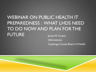 Webinar on Public Health IT  Preparedness :  What  LHDs Need to Do Now and Plan for the Future