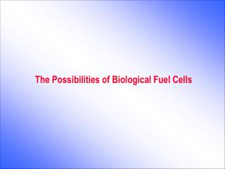 The Possibilities of Biological Fuel Cells