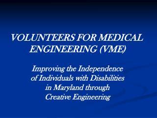 VOLUNTEERS FOR MEDICAL  ENGINEERING (VME)
