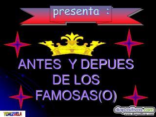 ANTES  Y DEPUES DE LOS FAMOSAS(O)