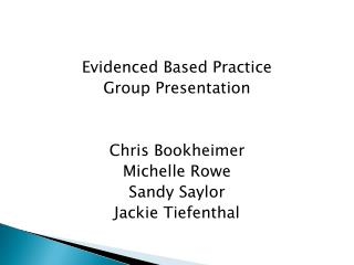 Evidenced Based Practice Group Presentation Chris Bookheimer Michelle Rowe Sandy Saylor Jackie Tiefenthal