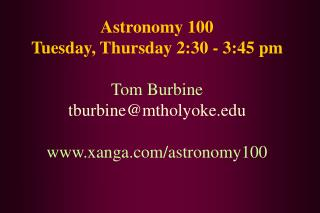 Astronomy 100 Tuesday, Thursday 2:30 - 3:45 pm Tom Burbine tburbine@mtholyoke.edu www.xanga.com/astronomy100