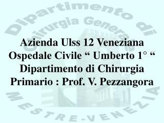"""Azienda Ulss 12 Veneziana Ospedale Civile """" Umberto 1° """" Dipartimento di Chirurgia Primario : Prof. V. Pezzangora"""