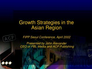 Growth Strategies in the Asian Region FIPP Seoul Conference, April 2002 Presented by John Alexander  CEO of PBL Media a