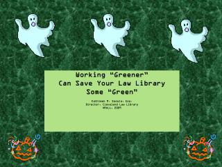 "Working ""Greener""  Can Save Your Law Library  Some ""Green"" Kathleen M.  Sasala , Esq. Director, Cleveland Law Library O"