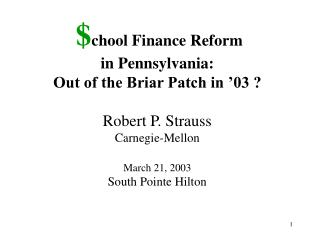 $ chool Finance Reform  in Pennsylvania:  Out of the Briar Patch in '03 ? Robert P. Strauss Carnegie-Mellon