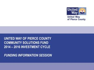 United Way of Pierce county  COMMUNITY SOLUTIONS FUND  2014  – 2016 Investment  Cycle FUNDING INFORMATION SESSION