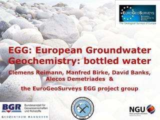 EGG: European  Groundwater Geochemistry :  bottled  water Clemens  Reimann, Manfred Birke,  David Banks, Alecos Demetri