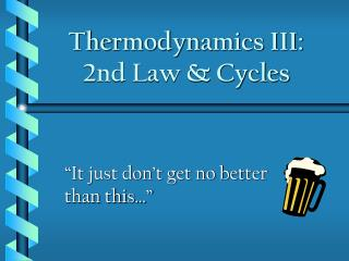 Thermodynamics III:  2nd Law & Cycles