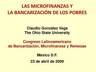 LAS MICROFINANZAS Y LA BANCARIZACIÓN DE LOS POBRES Claudio González Vega The Ohio State University Congreso Latinoameri