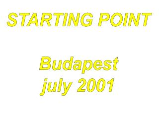 STARTING POINT Budapest july 2001