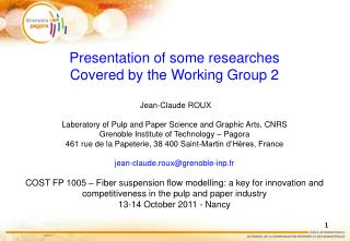 Presentation of some researches  Covered by the Working Group 2  Jean-Claude ROUX Laboratory of Pulp and Paper Science