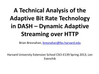 A Technical Analysis of the Adaptive Bit Rate Technology in DASH – Dynamic Adaptive Streaming over HTTP Brian  Bresnaha