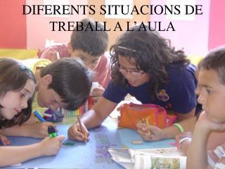 DIFERENTS SITUACIONS DE TREBALL A L'AULA