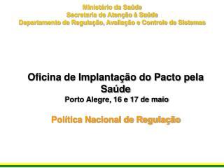 Oficina de Implantação do Pacto pela Saúde  Porto Alegre, 16 e 17 de maio Política Nacional de Regulação