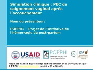 Simulation clinique : PEC du saignement vaginal après l'accouchement Nom du  présenteur : POPPHI – Projet de l'Initiati