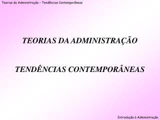 TEORIAS DA ADMINISTRAÇÃO TENDÊNCIAS CONTEMPORÂNEAS