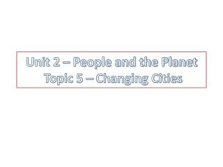 Unit 2 – People and the Planet   Topic 5 – Changing Cities