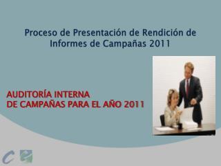 Proceso de Presentación de Rendición de  Informes  de  C ampañas  2011
