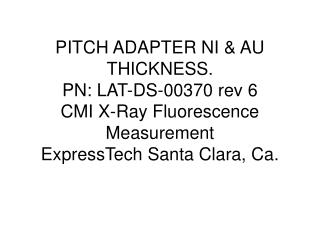 PITCH ADAPTER NI & AU THICKNESS. PN: LAT-DS-00370 rev 6 CMI X-Ray Fluorescence Measurement ExpressTech Santa Clara, Ca.