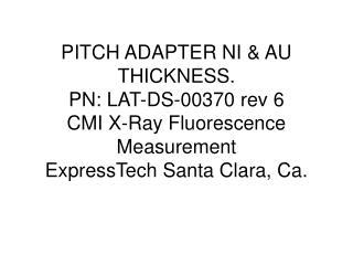 PITCH ADAPTER NI & AU THICKNESS. PN: LAT-DS-00370 rev 6 CMI X-Ray Fluorescence Measurement ExpressTech Santa Clara, Ca.