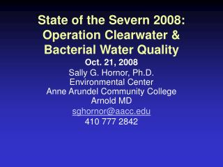 State of the Severn 2008: Operation Clearwater & Bacterial Water Quality Oct. 21, 2008  Sally G. Hornor, Ph.D. Environm