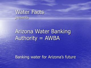Water Facts presents Arizona Water Banking Authority = AWBA Banking water for Arizona's future