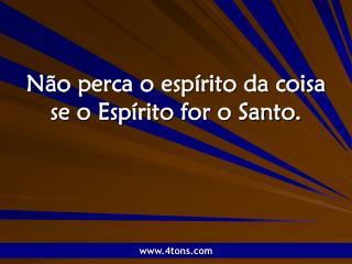 N�o perca o esp�rito da coisa se o Esp�rito for o Santo.