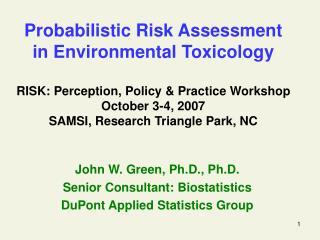 John W. Green, Ph.D., Ph.D. Senior Consultant: Biostatistics DuPont Applied Statistics Group