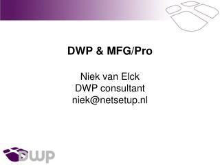 DWP & MFG/Pro Niek van Elck DWP consultant niek@netsetup.nl