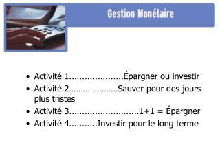 Activité 1.....................Épargner ou investir Activité 2…………………Sauver pour des jours plus tristes Activité 3.....
