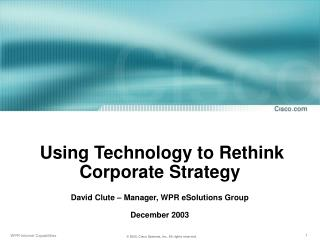 Using Technology to Rethink Corporate Strategy  David Clute – Manager, WPR eSolutions Group December 2003