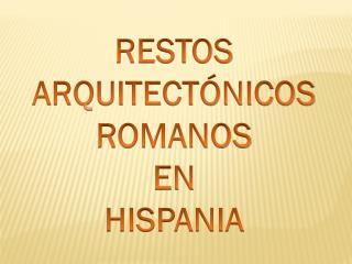 RESTOS  ARQUITECTÓNICOS ROMANOS  EN  HISPANIA