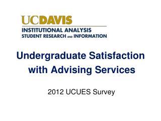 Undergraduate Satisfaction  with Advising Services  2012 UCUES Survey