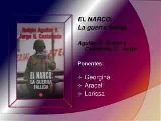 EL NARCO:  La  guerra fallida  Aguilar V., Rub�n y Casta�eda G., Jorge Ponentes: Georgina Araceli Larissa